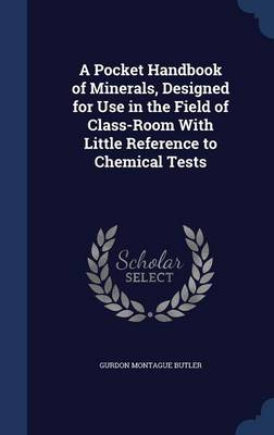 A Pocket Handbook of Minerals, Designed for Use in the Field of Class-Room with Little Reference to Chemical Tests by Gurdon Montague Butler