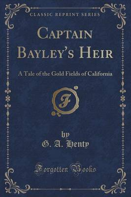 Captain Bayley's Heir A Tale of the Gold Fields of California (Classic Reprint) by G a Henty
