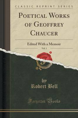 Poetical Works of Geoffrey Chaucer, Vol. 1 Edited with a Memoir (Classic Reprint) by Robert, (Ec Bell