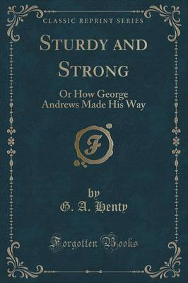 Sturdy and Strong Or How George Andrews Made His Way (Classic Reprint) by G a Henty