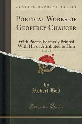 Poetical Works of Geoffrey Chaucer, Vol. 3 of 4 With Poems Formerly Printed with His or Attributed to Him (Classic Reprint) by Partner Robert, MD (Nabarro Nathanson, London) Bell