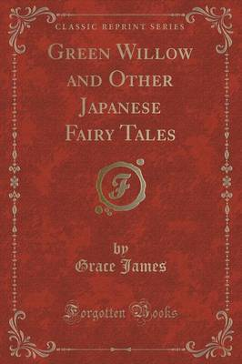 Green Willow and Other Japanese Fairy Tales (Classic Reprint) by Grace (University of Reading, UK) James