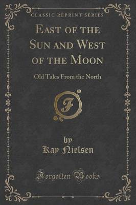 East of the Sun and West of the Moon Old Tales from the North (Classic Reprint) by Kay Nielsen