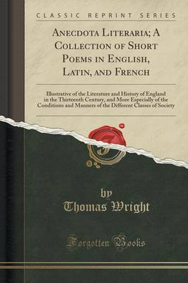 Anecdota Literaria; A Collection of Short Poems in English, Latin, and French Illustrative of the Literature and History of England in the Thirteenth Century, and More Especially of the Conditions and by Fellow Thomas (Brookings Institution) Wright