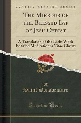 The Mirrour of the Blessed Lyf of Jesu Christ A Translation of the Latin Work Entitled Meditationes Vitae Christi (Classic Reprint) by Saint, Cardinal Bonaventure