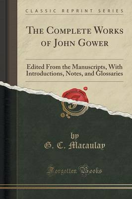 The Complete Works of John Gower Edited from the Manuscripts, with Introductions, Notes, and Glossaries (Classic Reprint) by G C Macaulay