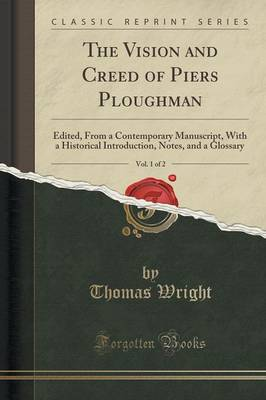 The Vision and Creed of Piers Ploughman, Vol. 1 of 2 Edited, from a Contemporary Manuscript, with a Historical Introduction, Notes, and a Glossary (Classic Reprint) by Thomas Wright
