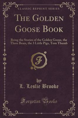 The Golden Goose Book Being the Stories of the Golden Goose, the Three Bears, the 3 Little Pigs, Tom Thumb (Classic Reprint) by L Leslie Brooke