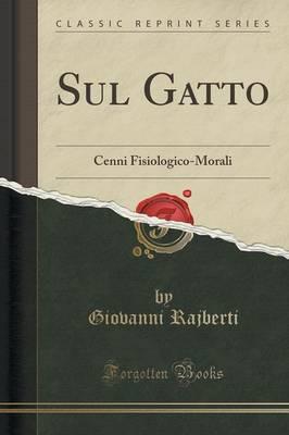 Sul Gatto Cenni Fisiologico-Morali (Classic Reprint) by Giovanni Rajberti