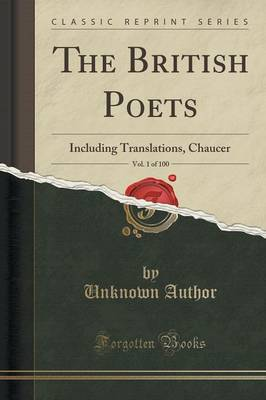 The British Poets, Vol. 1 of 100 Including Translations, Chaucer (Classic Reprint) by Unknown Author