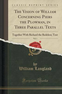 The Vision of William Concerning Piers the Plowman, in Three Parallel Texts, Vol. 1 Together with Richard the Redeless; Text (Classic Reprint) by Professor William Langland