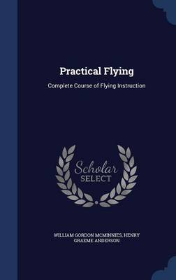 Practical Flying Complete Course of Flying Instruction by William Gordon McMinnies, Henry Graeme Anderson