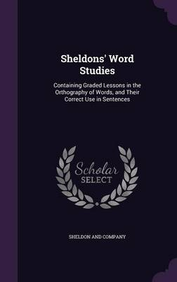 Sheldons' Word Studies Containing Graded Lessons in the Orthography of Words, and Their Correct Use in Sentences by Sheldon and Company