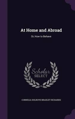 At Home and Abroad Or, How to Behave by Cornelia Holroyd Bradley Richards