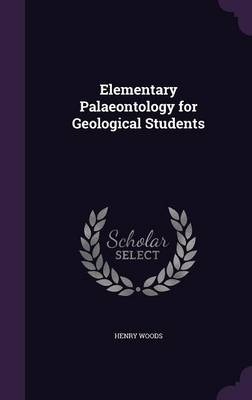 Elementary Palaeontology for Geological Students by Henry Woods