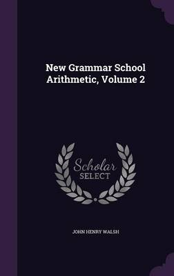 New Grammar School Arithmetic, Volume 2 by John Henry Walsh