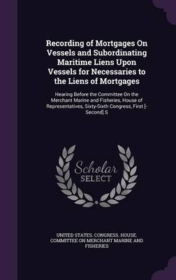 Recording of Mortgages on Vessels and Subordinating Maritime Liens Upon Vessels for Necessaries to the Liens of Mortgages Hearing Before the Committee on the Merchant Marine and Fisheries, House of Re by United States Congress House Committe