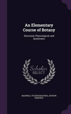 An Elementary Course of Botany Structural, Physiological, and Systematic by Maxwell Tylden Masters, Arthur Henfrey