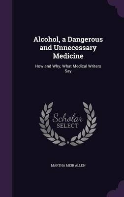 Alcohol, a Dangerous and Unnecessary Medicine How and Why; What Medical Writers Say by Martha Meir Allen