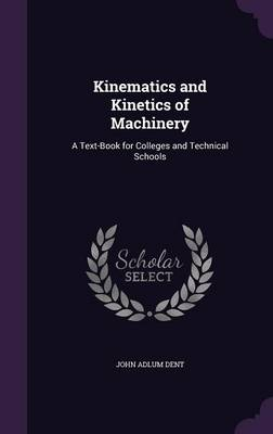 Kinematics and Kinetics of Machinery A Text-Book for Colleges and Technical Schools by John Adlum Dent