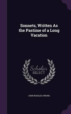 Sonnets, Written as the Pastime of a Long Vacation by John Ruggles Strong
