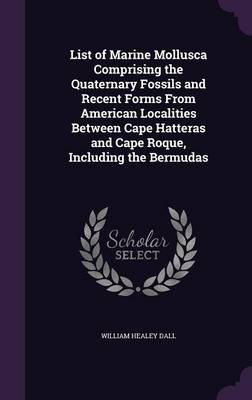 List of Marine Mollusca Comprising the Quaternary Fossils and Recent Forms from American Localities Between Cape Hatteras and Cape Roque, Including the Bermudas by William Healey Dall