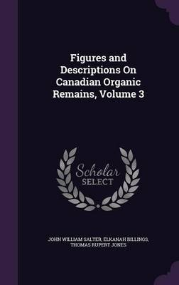 Figures and Descriptions on Canadian Organic Remains, Volume 3 by John William Salter, Elkanah Billings, Thomas Rupert Jones