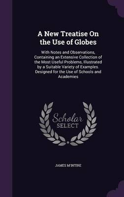A New Treatise on the Use of Globes With Notes and Observations, Containing an Extensive Collection of the Most Useful Problems, Illustrated by a Suitable Variety of Examples. Designed for the Use of  by James M'Intire
