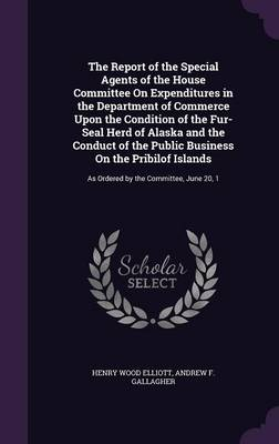 The Report of the Special Agents of the House Committee on Expenditures in the Department of Commerce Upon the Condition of the Fur-Seal Herd of Alaska and the Conduct of the Public Business on the Pr by Henry Wood Elliott, Andrew F Gallagher