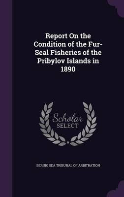 Report on the Condition of the Fur-Seal Fisheries of the Pribylov Islands in 1890 by Bering Sea Tribunal of Arbitration