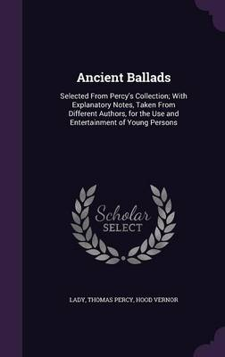 Ancient Ballads Selected from Percy's Collection; With Explanatory Notes, Taken from Different Authors, for the Use and Entertainment of Young Persons by Lady, Thomas, Bp. Percy, Hood Vernor