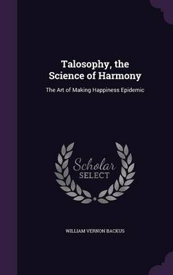 Talosophy, the Science of Harmony The Art of Making Happiness Epidemic by William Vernon Backus