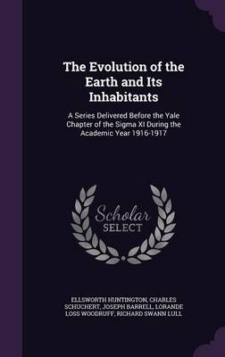 The Evolution of the Earth and Its Inhabitants A Series Delivered Before the Yale Chapter of the SIGMA XI During the Academic Year 1916-1917 by Ellsworth Huntington, Charles Schuchert, Joseph Barrell
