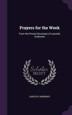 Prayers for the Week From the Private Devotions of Lancelot Andrewes by Lancelot Andrewes