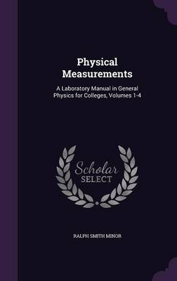 Physical Measurements A Laboratory Manual in General Physics for Colleges, Volumes 1-4 by Ralph Smith Minor