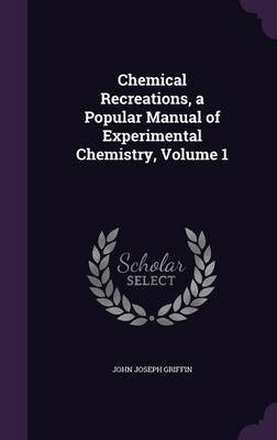 Chemical Recreations, a Popular Manual of Experimental Chemistry, Volume 1 by John Joseph Griffin