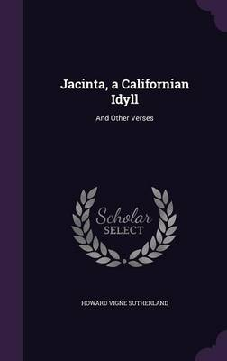Jacinta, a Californian Idyll And Other Verses by Howard Vigne Sutherland