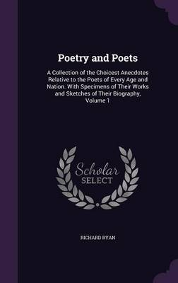 Poetry and Poets A Collection of the Choicest Anecdotes Relative to the Poets of Every Age and Nation. with Specimens of Their Works and Sketches of Their Biography, Volume 1 by Richard Ryan