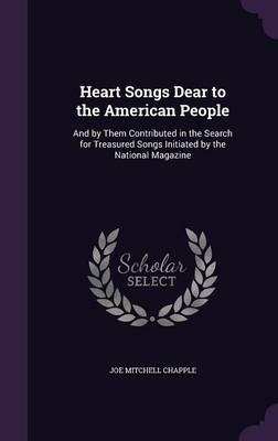 Heart Songs Dear to the American People And by Them Contributed in the Search for Treasured Songs Initiated by the National Magazine by Joe Mitchell Chapple