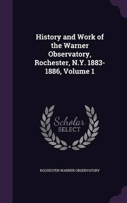 History and Work of the Warner Observatory, Rochester, N.Y. 1883-1886, Volume 1 by Rochester Warner Observatory