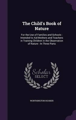 The Child's Book of Nature For the Use of Families and Schools: Intended to Aid Mothers and Teachers in Training Children in the Observation of Nature: In Three Parts by Worthington, MD Hooker