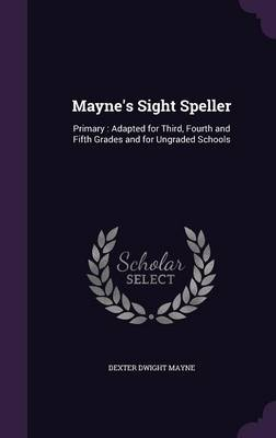 Mayne's Sight Speller Primary: Adapted for Third, Fourth and Fifth Grades and for Ungraded Schools by Dexter Dwight Mayne