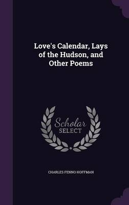 Love's Calendar, Lays of the Hudson, and Other Poems by Charles Fenno Hoffman