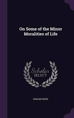 On Some of the Minor Moralities of Life by Edward White