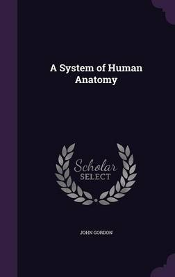 A System of Human Anatomy by Professor John (University of East Anglia UK) Gordon