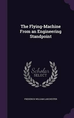 The Flying-Machine from an Engineering Standpoint by Frederick William Lanchester