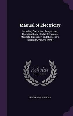 Manual of Electricity Including Galvanism, Magnetism, Diamagnetism, Electro-Dynamics, Magneto-Electricity, and the Electric Telegraph, Volume 10767 by Henry Minchin Noad