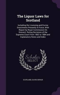 The Liquor Laws for Scotland Including the Licensing and Excise Enactments Presently in Force; With Report by Royal Commission on Grocers'; Ruling Decisions of the Supreme Court from 1862 to 1884 and  by Scotland, David, B.A. Dewar