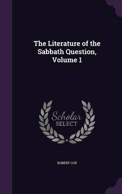 The Literature of the Sabbath Question, Volume 1 by Robert Cox
