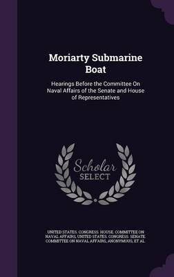 Moriarty Submarine Boat Hearings Before the Committee on Naval Affairs of the Senate and House of Representatives by United States Congress House Committe